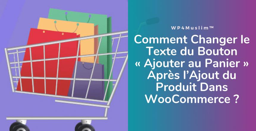 Comment Changer le Texte du Bouton «Ajouter au Panier» Après l'Ajout du Produit Dans WooCommerce - WP4Muslim